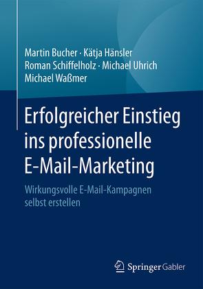 Erfolgreicher Einstieg ins professionelle E-Mail-Marketing von Bucher,  Martin, Hänsler,  Katja, Schiffelholz,  Roman, Uhrich,  Michael, Waßmer,  Michael
