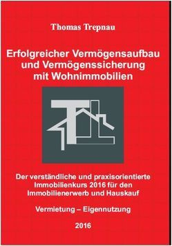 Erfolgreicher Vermögensaufbau und Vermögenssicherung mit Wohnimmobilien: Der verständliche und praxisorientierte Immobilienkurs 2016 für den Immobilienerwerb und Hauskauf von Trepnau,  Thomas