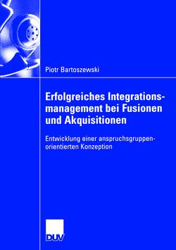 Erfolgreiches Integrationsmanagement bei Fusionen und Akquisitionen von Bartoszewski,  Piotr, Dorow,  Prof. Dr. Wolfgang