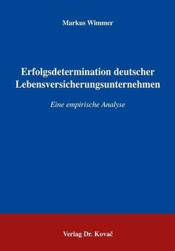 Erfolgsdeterminanten deutscher Lebensversicherungsunternehmen von Wimmer,  Markus