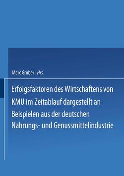 Erfolgsfaktoren des Wirtschaftens von KMU im Zeitablauf dargestellt an Beispielen aus der deutschen Nahrungs- und Genussmittelindustrie von Gruber,  Marc