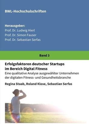 Erfolgsfaktoren deutscher Startups im Bereich Digital Fitness von Dr. Ludwig Hierl,  Prof., Dr. Sebastian Serfas,  Prof., Dr. Simon Fauser,  Prof., Klose,  Roland, Serfas,  Sebastian, Staab,  Regina