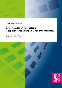 Erfolgsfaktoren für Internal Corporate Venturing in Großunternehmen von Heim,  Frank-Benjamin