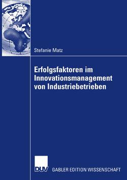 Erfolgsfaktoren im Innovationsmanagement von Industriebetrieben von Matz,  Stefanie, Milling,  Prof. Dr. Dr. h.c. Peter