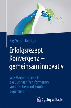 Erfolgsrezept Konvergenz – gemeinsam innovativ von Lord,  Bob, Velez,  Ray