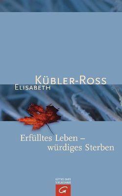 Erfülltes Leben – würdiges Sterben von Denzel,  Sieglinde, Grip,  Dr. Goeran, Kübler-Ross,  Elisabeth, Naumann,  Susanne