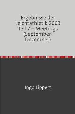 Ergebnisse der Leichtathletik 2003 Teil 7 – Meetings (September-Dezember) von Lippert,  Ingo