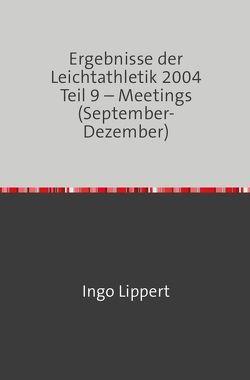 Ergebnisse der Leichtathletik 2004 Teil 9 – Meetings (September-Dezember) von Lippert,  Ingo