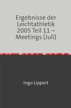 Ergebnisse der Leichtathletik 2005 Teil 11 – Meetings (Juli) von Lippert,  Ingo