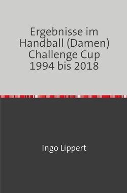 Ergebnisse im Handball (Damen) Challenge Cup 1994 bis 2018 von Lippert,  Ingo