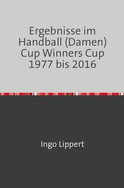 Ergebnisse im Handball (Damen) Cup Winners Cup 1977 bis 2016 von Lippert,  Ingo