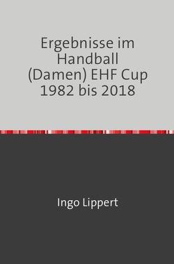 Ergebnisse im Handball (Damen) EHF Cup 1982 bis 2018 von Lippert,  Ingo