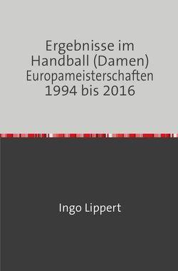 Ergebnisse im Handball (Damen) Europameisterschaften 1994 bis 2016 von Lippert,  Ingo