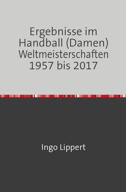 Ergebnisse im Handball (Damen) Weltmeisterschaften 1957 bis 2017 von Lippert,  Ingo