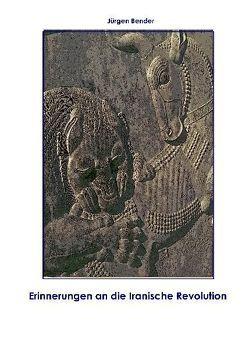 Erinnerungen an die Iranische Revolution von Bender,  Jürgen