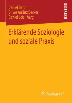 Erklärende Soziologie und soziale Praxis von Arránz Becker,  Oliver, Baron,  Daniel, Lois,  Daniel
