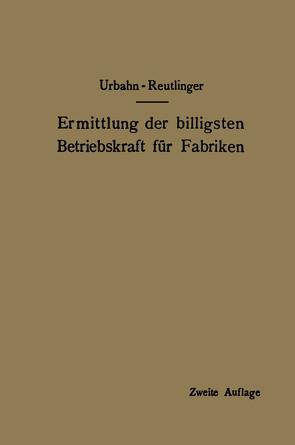 Ermittlung der billigsten Betriebskraft für Fabriken von Reutlinger,  Ernst, Urbahn,  Karl