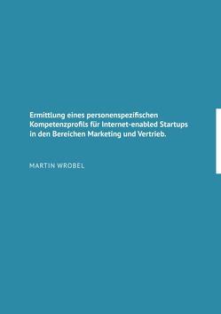 Ermittlung eines personenspezifischen Kompetenzprofils für Internet-enabled Startups in den Bereichen Marketing und Vertrieb von Wrobel,  Martin