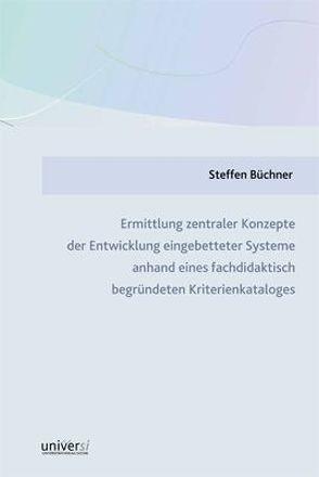 Ermittlung zentraler Konzepte der Entwicklung eingebetteter Systeme anhand eines fachdidaktisch begründeten Kriterienkataloges von Büchner,  Steffen