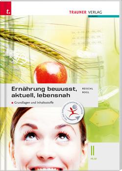 Ernährung – bewusst, aktuell, lebensnah II Grundlagen und Inhaltsstoffe von Reischl,  Anita, Rogl,  Helga