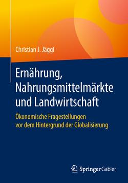 Ernährung, Nahrungsmittelmärkte und Landwirtschaft von Jäggi,  Christian J.