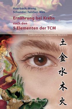 Ernährung bei Krebs nach den 5 Elementen der TCM von Auerbach,  Leo, Meng,  Alexander, Schunder-Tatzber,  Susanne, Wen,  Shi Chun