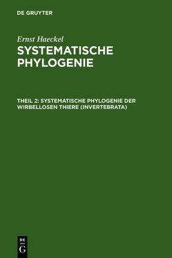 Ernst Haeckel: Systematische Phylogenie / Systematische Phylogenie der wirbellosen Thiere (Invertebrata) von Haeckel,  Ernst