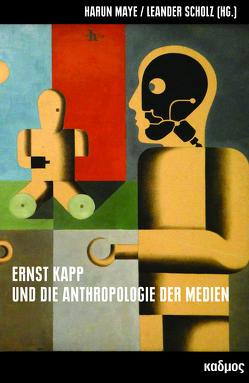 Ernst Kapp und die Anthropologie der Medien von Maye,  Harun, Scholz,  Leander