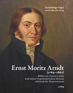 Ernst Moritz Arndt (1769–1860) Bilder aus seinem Leben und seiner vorpommerschen Heimat während der Franzosenzeit von Albrecht,  Gerd, Vogel,  Gerd-Helge