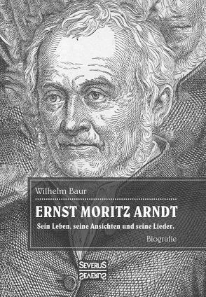 Ernst Moritz Arndt. Eine Biographie. von Baur, Wilhelm