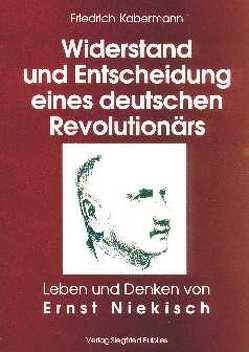 Ernst Niekisch. Widerstand und Entscheidung eines deutschen Revolutionärs von Kabermann,  Friedrich