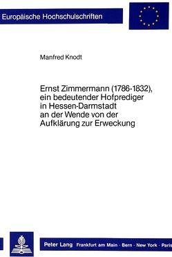Ernst Zimmermann (1786-1832), ein bedeutender Hofprediger in Hessen-Darmstadt an der Wende von der Aufklärung zur Erweckung von Knodt,  Manfred