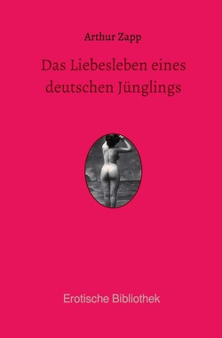 Erotische Bibliothek / Das Liebesleben eines deutschen Jünglings von Zapp,  Arthur