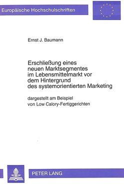 Erschließung eines neuen Marktsegmentes im Lebensmittelmarkt vor dem Hintergrund des systemorientierten Marketing von Baumann,  Ernst J