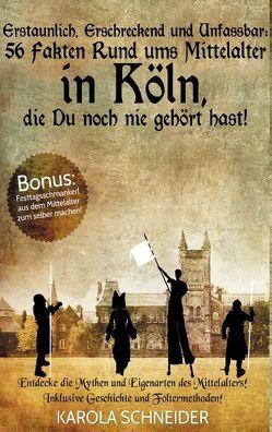 Erstaunlich, erschreckend und unfassbar: 56 Fakten rund ums Mittelalter in Köln, die Du noch nie gehört hast! von Schneider,  Karola