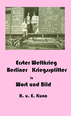 Erster Weltkrieg – Kriegssplitter aus Berlin in Wort und Bild von Kuna,  Edwin, Kuna,  Hannelore