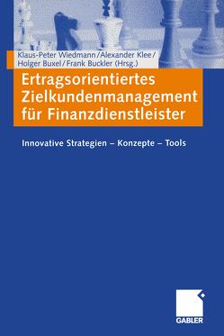Ertragsorientiertes Zielkundenmanagement für Finanzdienstleister von Buckler,  Frank, Buxel,  Holger, Klee,  Alexander, Wiedmann,  Klaus-Peter
