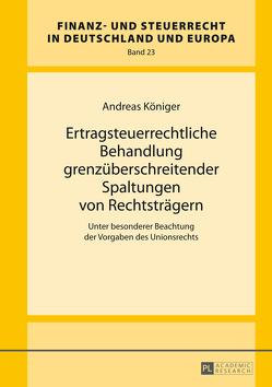 Ertragsteuerrechtliche Behandlung grenzüberschreitender Spaltungen von Rechtsträgern von Königer,  Andreas