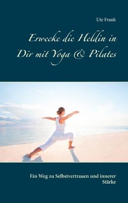 Erwecke die Heldin in Dir mit Yoga & Pilates von Frank,  Ute