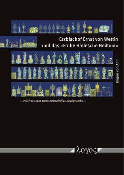 """Erzbischof Ernst von Wettin und das """"Frühe Hallesche Heiltum"""" von Ahn,  Jürgen von"""