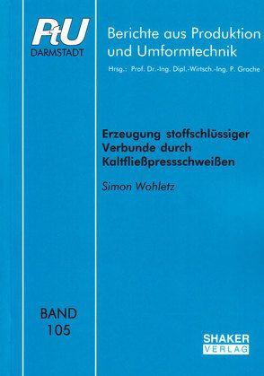 Erzeugung stoffschlüssiger Verbunde durch Kaltfließpressschweißen von Wohletz,  Simon