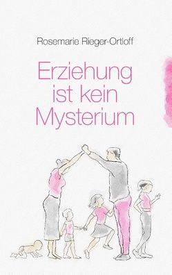 Erziehung ist kein Mysterium von Rieger-Ortloff,  Rosemarie