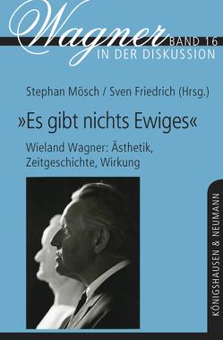 """""""Es gibt nichts 'Ewiges'"""" – Wieland Wagner: Ästhetik, Zeitgeschichte, Wirkung von Friedrich,  Sven, Mösch,  Stephan"""