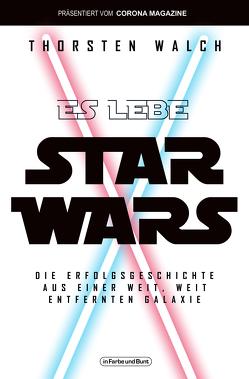 Es lebe Star Wars – Die Erfolgsgeschichte aus einer weit, weit entfernten Galaxis von Walch,  Thorsten