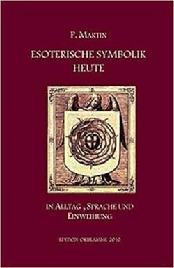 Esoterische Symbolik heute im Licht des Alltags, der Sprache und des Wegs gnostischer Selbsteinweihung von Martin,  Pierre