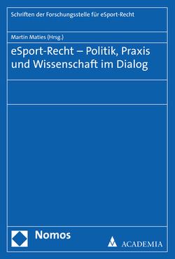 eSport-Recht – Politik, Praxis und Wissenschaft im Dialog von Maties,  Martin