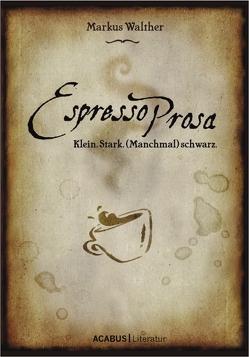 EspressoProsa. Klein. Stark. (Manchmal) schwarz. von Walther,  Markus