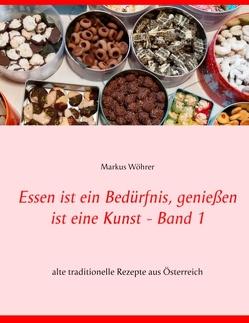 Essen ist ein Bedürfnis, genießen ist eine Kunst Band 1 von Wöhrer,  Markus