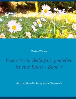 Essen ist ein Bedürfnis, genießen ist eine Kunst Band 3 von Wöhrer,  Markus