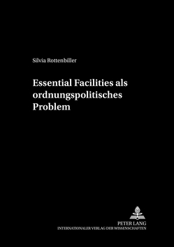 Essential Facilities als ordnungspolitisches Problem von Rottenbiller,  Silvia